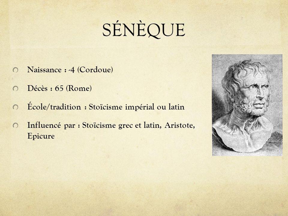 SÉNÈQUE Naissance : -4 (Cordoue) Décès : 65 (Rome) École/tradition : Stoïcisme impérial ou latin Influencé par : Stoïcisme grec et latin, Aristote, Ep
