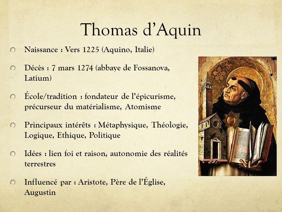 Thomas dAquin Naissance : Vers 1225 (Aquino, Italie) Décès : 7 mars 1274 (abbaye de Fossanova, Latium) École/tradition : fondateur de lépicurisme, pré