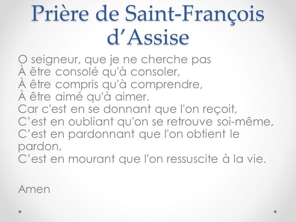 Prière de Saint-François dAssise O seigneur, que je ne cherche pas À être consolé qu à consoler, À être compris qu à comprendre, À être aimé qu à aimer.