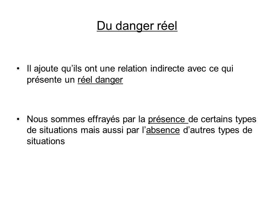 Du danger réel Il ajoute quils ont une relation indirecte avec ce qui présente un réel danger Nous sommes effrayés par la présence de certains types d