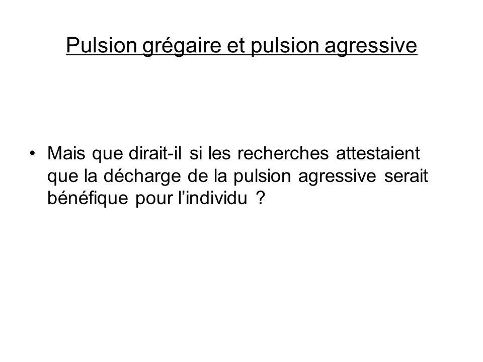 Pulsion grégaire et pulsion agressive Mais que dirait-il si les recherches attestaient que la décharge de la pulsion agressive serait bénéfique pour l