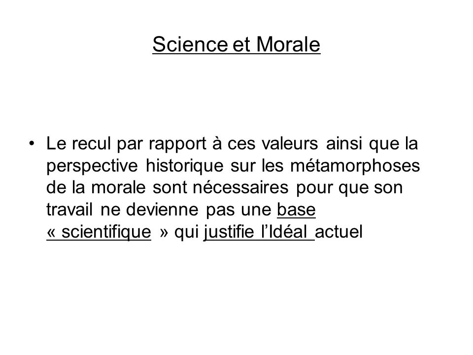 Science et Morale Le recul par rapport à ces valeurs ainsi que la perspective historique sur les métamorphoses de la morale sont nécessaires pour que