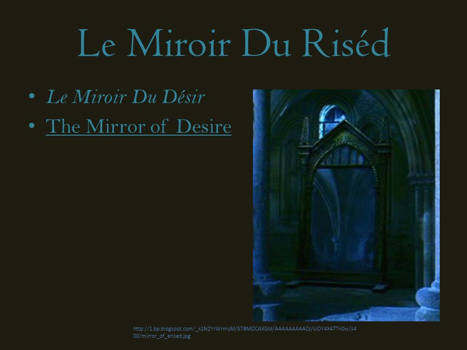 Le Miroir Du Riséd Le Miroir Du Désir The Mirror of Desire http://1.bp.blogspot.com/_k1N2YrWrmyM/ST8MOCAXGbI/AAAAAAAAACs/UOY4X47Tn0w/s4 00/mirror_of_erised.jpg