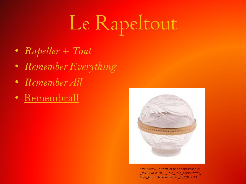 Le Rapeltout Rapeller + Tout Remember Everything Remember All Remembrall http://www.universalorlando.com/images/T _MAGICALWORLD_Toys_Toys_HarryPotter_ Toys_AuthenticRemembrall_1229882.JPG