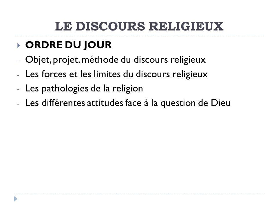 LE DISCOURS RELIGIEUX ORDRE DU JOUR - Objet, projet, méthode du discours religieux - Les forces et les limites du discours religieux - Les pathologies de la religion - Les différentes attitudes face à la question de Dieu