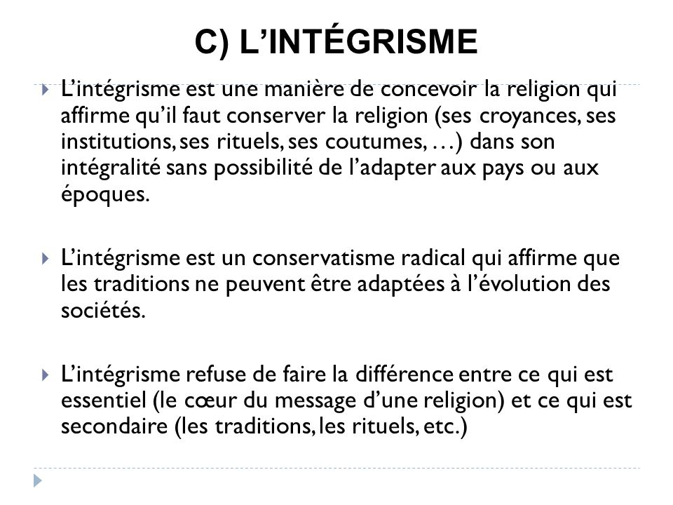 C) LINTÉGRISME Lintégrisme est une manière de concevoir la religion qui affirme quil faut conserver la religion (ses croyances, ses institutions, ses rituels, ses coutumes, …) dans son intégralité sans possibilité de ladapter aux pays ou aux époques.
