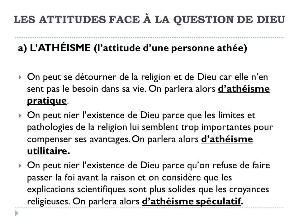 LES ATTITUDES FACE À LA QUESTION DE DIEU a) LATHÉISME (lattitude dune personne athée) On peut se détourner de la religion et de Dieu car elle nen sent pas le besoin dans sa vie.
