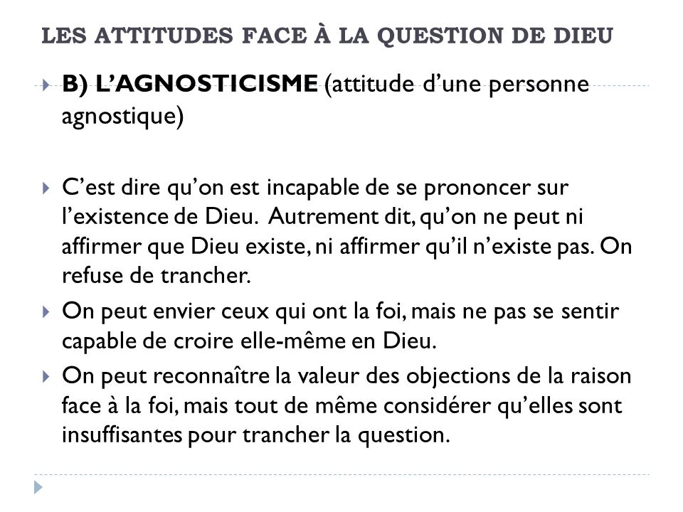 LES ATTITUDES FACE À LA QUESTION DE DIEU B) LAGNOSTICISME (attitude dune personne agnostique) Cest dire quon est incapable de se prononcer sur lexistence de Dieu.