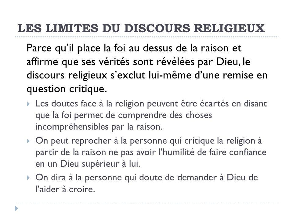 LES LIMITES DU DISCOURS RELIGIEUX Parce quil place la foi au dessus de la raison et affirme que ses vérités sont révélées par Dieu, le discours religieux sexclut lui-même dune remise en question critique.