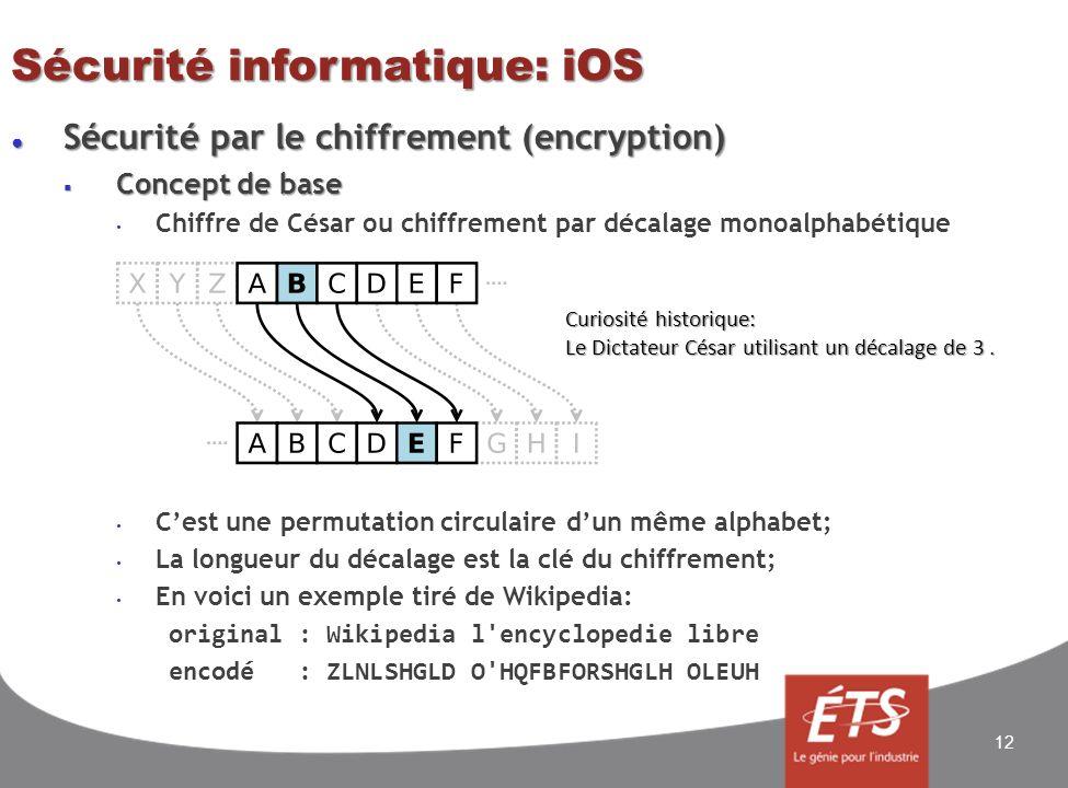 Sécurité informatique: iOS Sécurité par le chiffrement (encryption) Sécurité par le chiffrement (encryption) Concept de base Concept de base Chiffre de César ou chiffrement par décalage monoalphabétique Cest une permutation circulaire dun même alphabet; La longueur du décalage est la clé du chiffrement; En voici un exemple tiré de Wikipedia: original : Wikipedia l encyclopedie libre encodé : ZLNLSHGLD O HQFBFORSHGLH OLEUH 12 Curiosité historique: Le Dictateur César utilisant un décalage de 3.