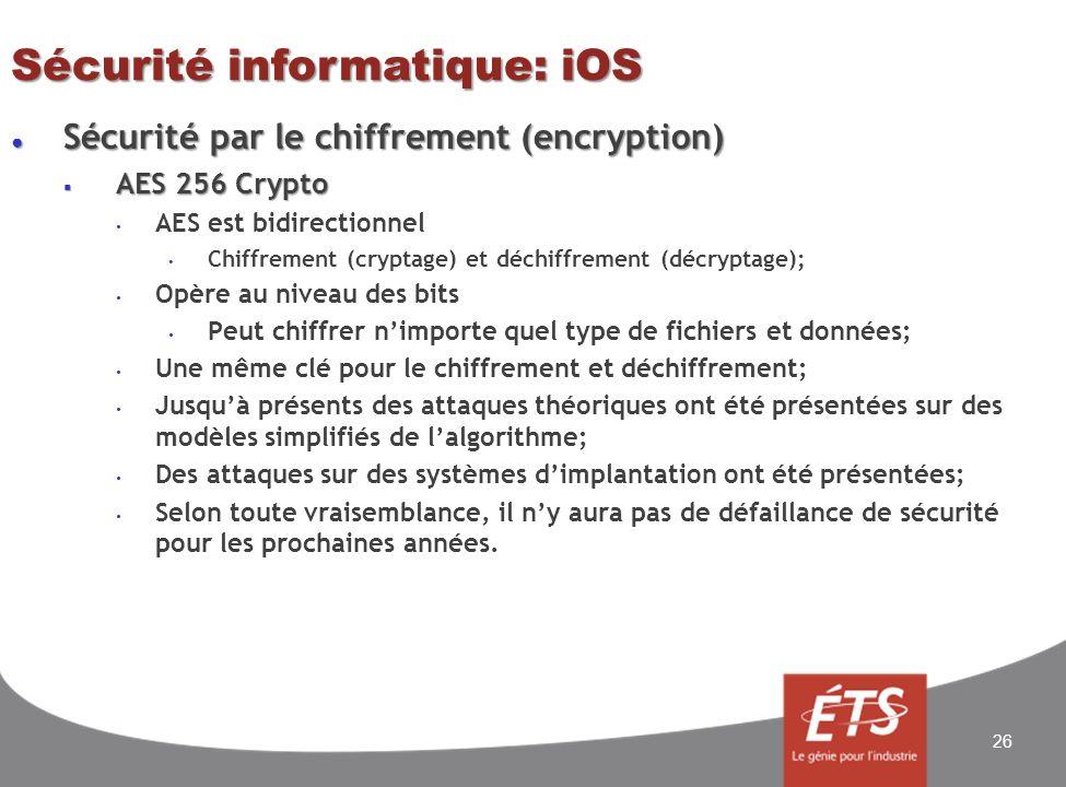 Sécurité informatique: iOS Sécurité par le chiffrement (encryption) Sécurité par le chiffrement (encryption) AES 256 Crypto AES 256 Crypto AES est bidirectionnel Chiffrement (cryptage) et déchiffrement (décryptage); Opère au niveau des bits Peut chiffrer nimporte quel type de fichiers et données; Une même clé pour le chiffrement et déchiffrement; Jusquà présents des attaques théoriques ont été présentées sur des modèles simplifiés de lalgorithme; Des attaques sur des systèmes dimplantation ont été présentées; Selon toute vraisemblance, il ny aura pas de défaillance de sécurité pour les prochaines années.