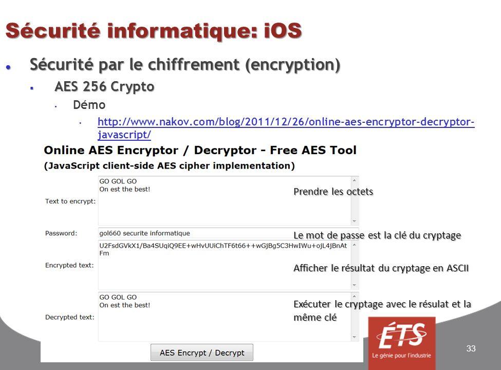 Sécurité informatique: iOS Sécurité par le chiffrement (encryption) Sécurité par le chiffrement (encryption) AES 256 Crypto AES 256 Crypto Démo http://www.nakov.com/blog/2011/12/26/online-aes-encryptor-decryptor- javascript/ http://www.nakov.com/blog/2011/12/26/online-aes-encryptor-decryptor- javascript/ 33 Prendre les octets Le mot de passe est la clé du cryptage Afficher le résultat du cryptage en ASCII Exécuter le cryptage avec le résulat et la même clé