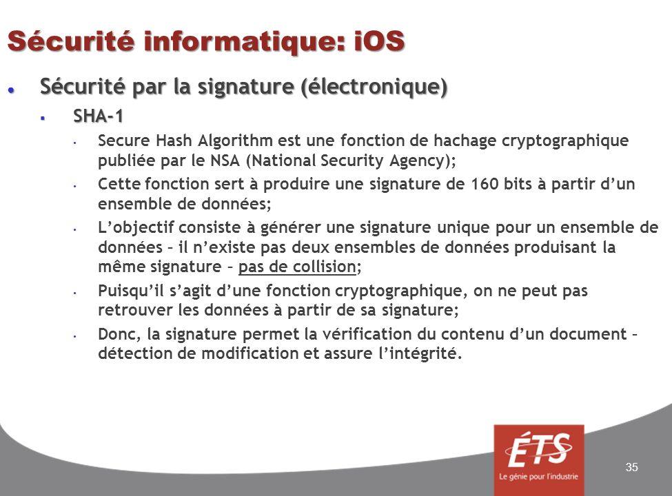 Sécurité informatique: iOS Sécurité par la signature (électronique) Sécurité par la signature (électronique) SHA-1 SHA-1 Secure Hash Algorithm est une fonction de hachage cryptographique publiée par le NSA (National Security Agency); Cette fonction sert à produire une signature de 160 bits à partir dun ensemble de données; Lobjectif consiste à générer une signature unique pour un ensemble de données – il nexiste pas deux ensembles de données produisant la même signature – pas de collision; Puisquil sagit dune fonction cryptographique, on ne peut pas retrouver les données à partir de sa signature; Donc, la signature permet la vérification du contenu dun document – détection de modification et assure lintégrité.