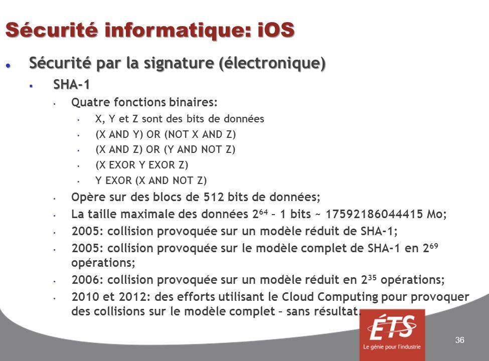 Sécurité informatique: iOS Sécurité par la signature (électronique) Sécurité par la signature (électronique) SHA-1 SHA-1 Quatre fonctions binaires: X, Y et Z sont des bits de données (X AND Y) OR (NOT X AND Z) (X AND Z) OR (Y AND NOT Z) (X EXOR Y EXOR Z) Y EXOR (X AND NOT Z) Opère sur des blocs de 512 bits de données; La taille maximale des données 2 64 – 1 bits ~ 17592186044415 Mo; 2005: collision provoquée sur un modèle réduit de SHA-1; 2005: collision provoquée sur le modèle complet de SHA-1 en 2 69 opérations; 2006: collision provoquée sur un modèle réduit en 2 35 opérations; 2010 et 2012: des efforts utilisant le Cloud Computing pour provoquer des collisions sur le modèle complet – sans résultat.