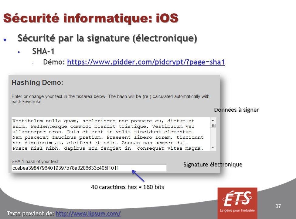Sécurité informatique: iOS Sécurité par la signature (électronique) Sécurité par la signature (électronique) SHA-1 SHA-1 Démo: https://www.pidder.com/pidcrypt/ page=sha1https://www.pidder.com/pidcrypt/ page=sha1 37 Données à signer Signature électronique 40 caractères hex = 160 bits Texte provient de: http://www.lipsum.com/ http://www.lipsum.com/