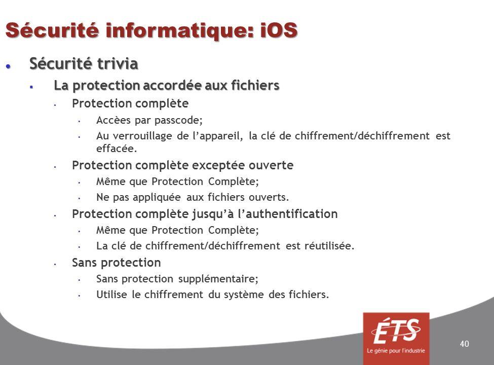 Sécurité informatique: iOS Sécurité trivia Sécurité trivia La protection accordée aux fichiers La protection accordée aux fichiers Protection complète Accèes par passcode; Au verrouillage de lappareil, la clé de chiffrement/déchiffrement est effacée.