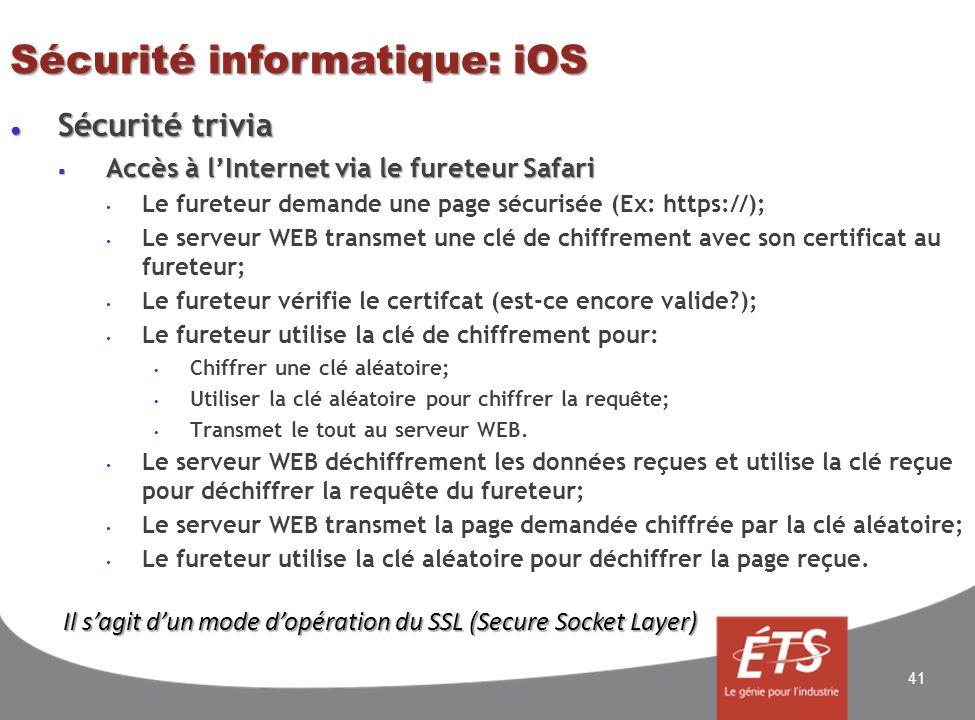Sécurité informatique: iOS Sécurité trivia Sécurité trivia Accès à lInternet via le fureteur Safari Accès à lInternet via le fureteur Safari Le fureteur demande une page sécurisée (Ex: https://); Le serveur WEB transmet une clé de chiffrement avec son certificat au fureteur; Le fureteur vérifie le certifcat (est-ce encore valide ); Le fureteur utilise la clé de chiffrement pour: Chiffrer une clé aléatoire; Utiliser la clé aléatoire pour chiffrer la requête; Transmet le tout au serveur WEB.