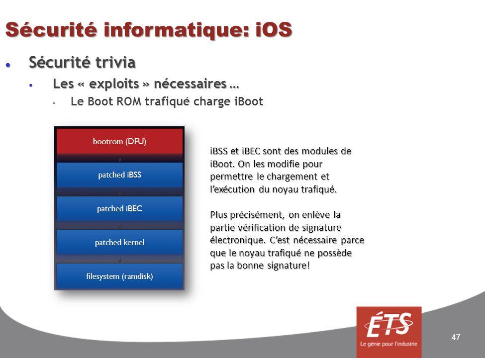 Sécurité trivia Sécurité trivia Les « exploits » nécessaires … Les « exploits » nécessaires … Le Boot ROM trafiqué charge iBoot Sécurité informatique: iOS 47 iBSS et iBEC sont des modules de iBoot.