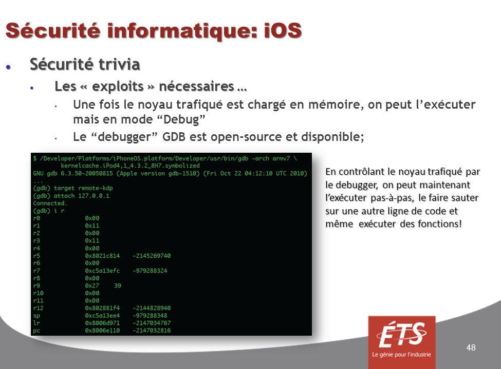 Sécurité trivia Sécurité trivia Les « exploits » nécessaires … Les « exploits » nécessaires … Une fois le noyau trafiqué est chargé en mémoire, on peut lexécuter mais en mode Debug Le debugger GDB est open-source et disponible; Sécurité informatique: iOS 48 En contrôlant le noyau trafiqué par le debugger, on peut maintenant lexécuter pas-à-pas, le faire sauter sur une autre ligne de code et même exécuter des fonctions!