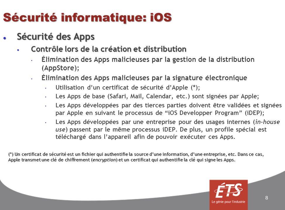 Sécurité informatique: iOS Sécurité des Apps Sécurité des Apps Contrôle lors de lexécution Contrôle lors de lexécution Les Apps sont cadrées dans des carrés de sable (Sandbox) Il sagit de la sécurité par lisolement; Chaque App possède son propre dossier pour ses fichiers – les fichiers systèmes sont accessibles seulement à travers iOS; Chaque App possède sa partie de mémoire vive – au démarrage dune App, sa partie de mémoire vive est réservée aléatoirement dans la mémoire vive de lappareil mobile; Les Apps ne peuvent communiquer directement entre elles; Le processeur participe dans le contrôle en refusant laccès des Apps à la mémoire marquée non exécutable, système ou utilisée par iOS.