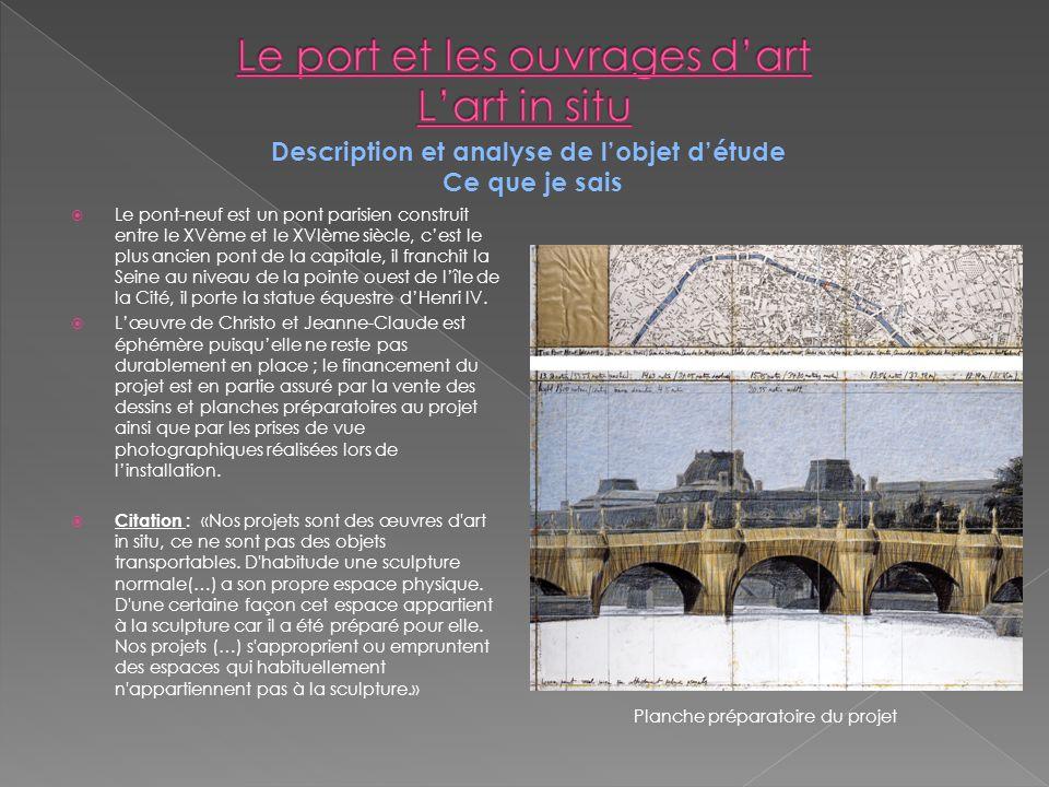 Description et analyse de lobjet détude Ce que je sais Le pont-neuf est un pont parisien construit entre le XVème et le XVIème siècle, cest le plus ancien pont de la capitale, il franchit la Seine au niveau de la pointe ouest de lîle de la Cité, il porte la statue équestre dHenri IV.