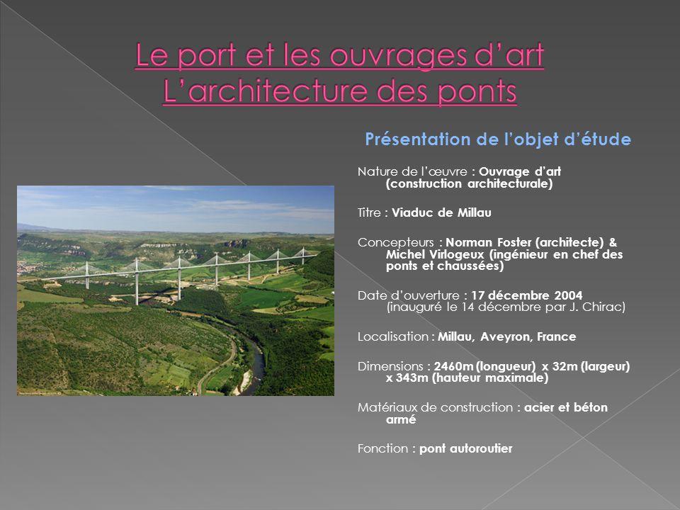 Présentation de lobjet détude Nature de lœuvre : Ouvrage dart (construction architecturale) Titre : Viaduc de Millau Concepteurs : Norman Foster (arch
