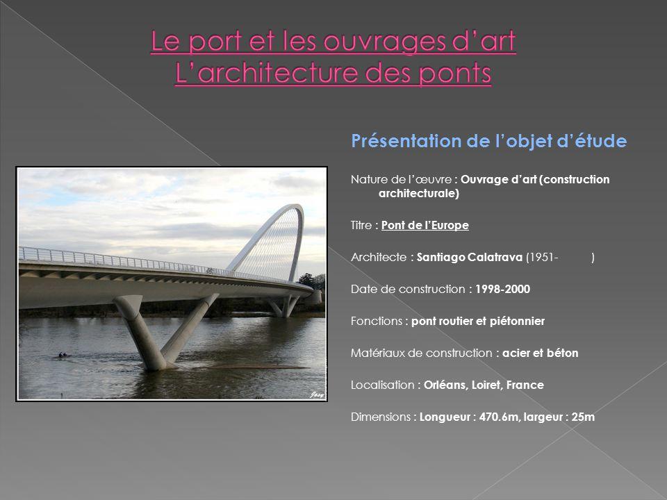 Présentation de lobjet détude Nature de lœuvre : Ouvrage dart (construction architecturale) Titre : Pont de lEurope Architecte : Santiago Calatrava (1
