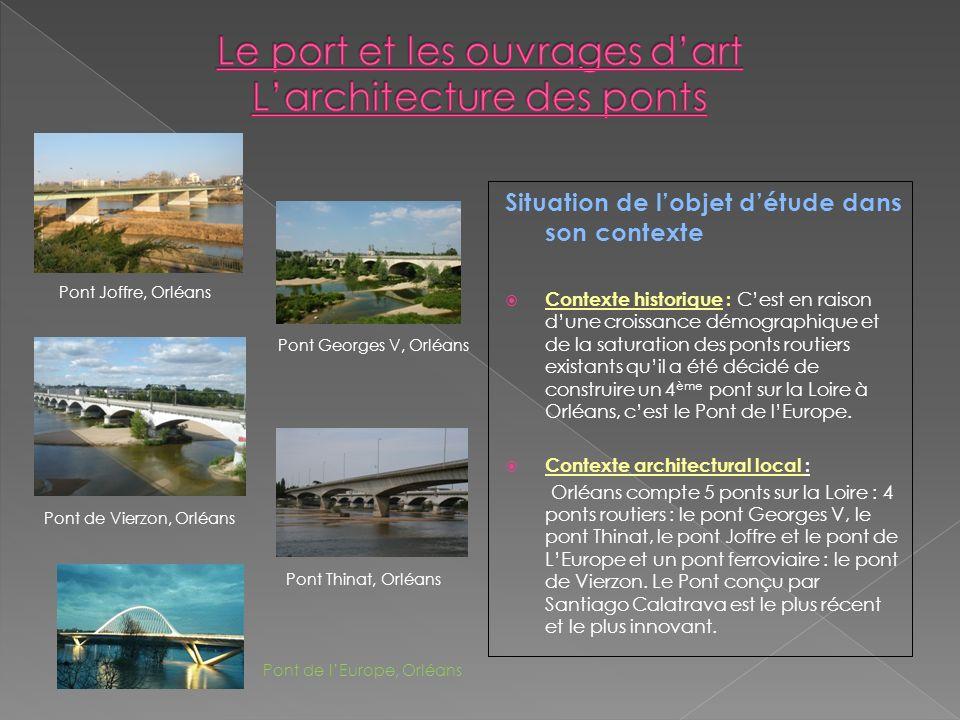 Situation de lobjet détude dans son contexte Contexte historique : Cest en raison dune croissance démographique et de la saturation des ponts routiers existants quil a été décidé de construire un 4 ème pont sur la Loire à Orléans, cest le Pont de lEurope.