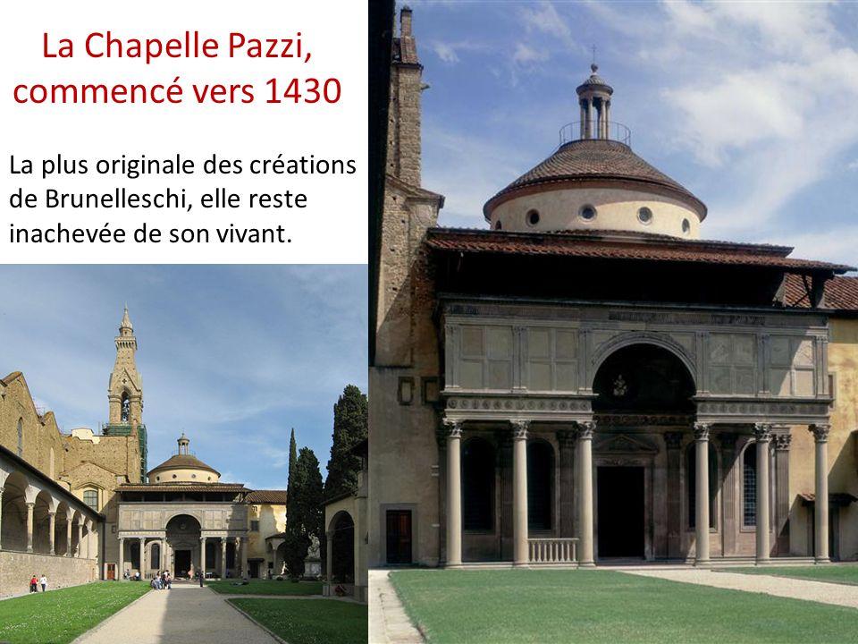 La Chapelle Pazzi, commencé vers 1430 La plus originale des créations de Brunelleschi, elle reste inachevée de son vivant.