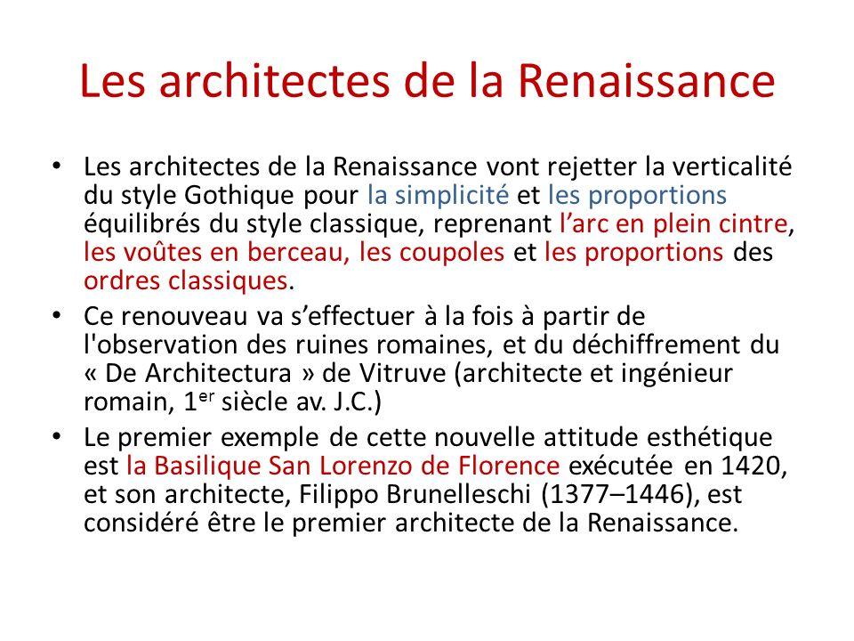 Les architectes de la Renaissance Les architectes de la Renaissance vont rejetter la verticalité du style Gothique pour la simplicité et les proportions équilibrés du style classique, reprenant larc en plein cintre, les voûtes en berceau, les coupoles et les proportions des ordres classiques.