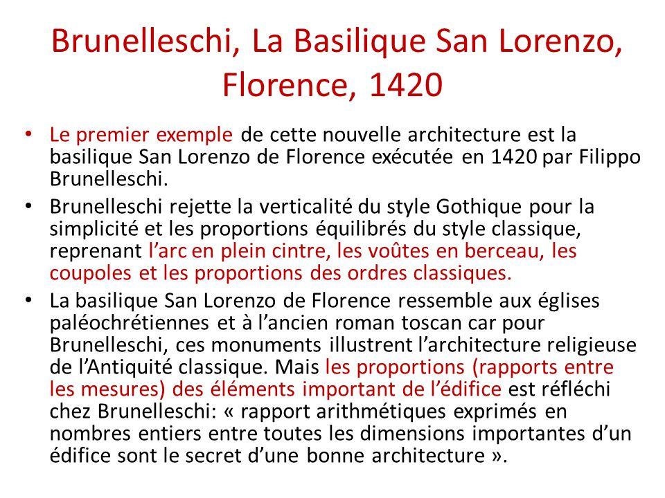 Brunelleschi, La Basilique San Lorenzo, Florence, 1420 Le premier exemple de cette nouvelle architecture est la basilique San Lorenzo de Florence exécutée en 1420 par Filippo Brunelleschi.