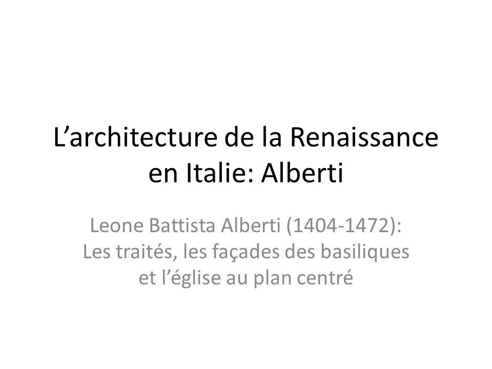 Larchitecture de la Renaissance en Italie: Alberti Leone Battista Alberti (1404-1472): Les traités, les façades des basiliques et léglise au plan centré