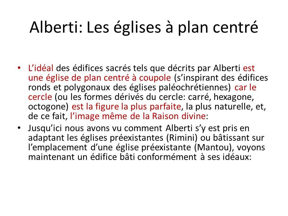 Alberti: Les églises à plan centré Lidéal des édifices sacrés tels que décrits par Alberti est une église de plan centré à coupole (sinspirant des édifices ronds et polygonaux des églises paléochrétiennes) car le cercle (ou les formes dérivés du cercle: carré, hexagone, octogone) est la figure la plus parfaite, la plus naturelle, et, de ce fait, limage même de la Raison divine: Jusquici nous avons vu comment Alberti sy est pris en adaptant les églises préexistantes (Rimini) ou bâtissant sur lemplacement dune église préexistante (Mantou), voyons maintenant un édifice bâti conformément à ses idéaux: