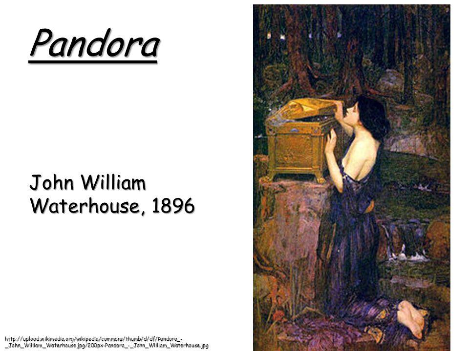Pandora John William Waterhouse, 1896 http://upload.wikimedia.org/wikipedia/commons/thumb/d/df/Pandora_- _John_William_Waterhouse.jpg/200px-Pandora_-_John_William_Waterhouse.jpg