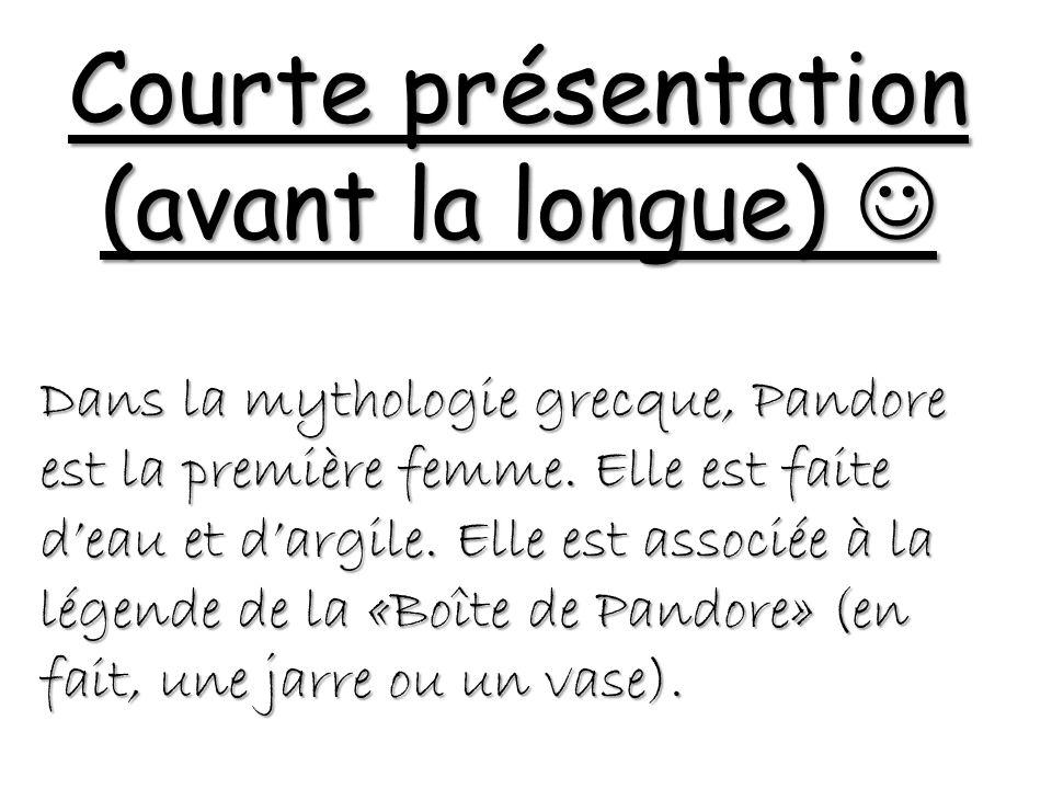 Courte présentation (avant la longue) Courte présentation (avant la longue) Dans la mythologie grecque, Pandore est la première femme.