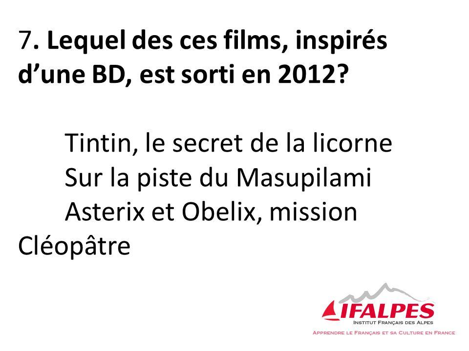 7. Lequel des ces films, inspirés dune BD, est sorti en 2012? Tintin, le secret de la licorne Sur la piste du Masupilami Asterix et Obelix, mission Cl