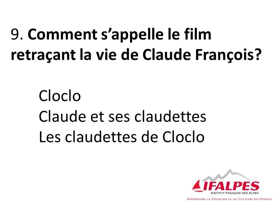 9. Comment sappelle le film retraçant la vie de Claude François? Cloclo Claude et ses claudettes Les claudettes de Cloclo