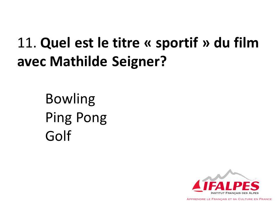 11. Quel est le titre « sportif » du film avec Mathilde Seigner? Bowling Ping Pong Golf