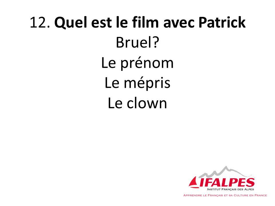 12. Quel est le film avec Patrick Bruel? Le prénom Le mépris Le clown