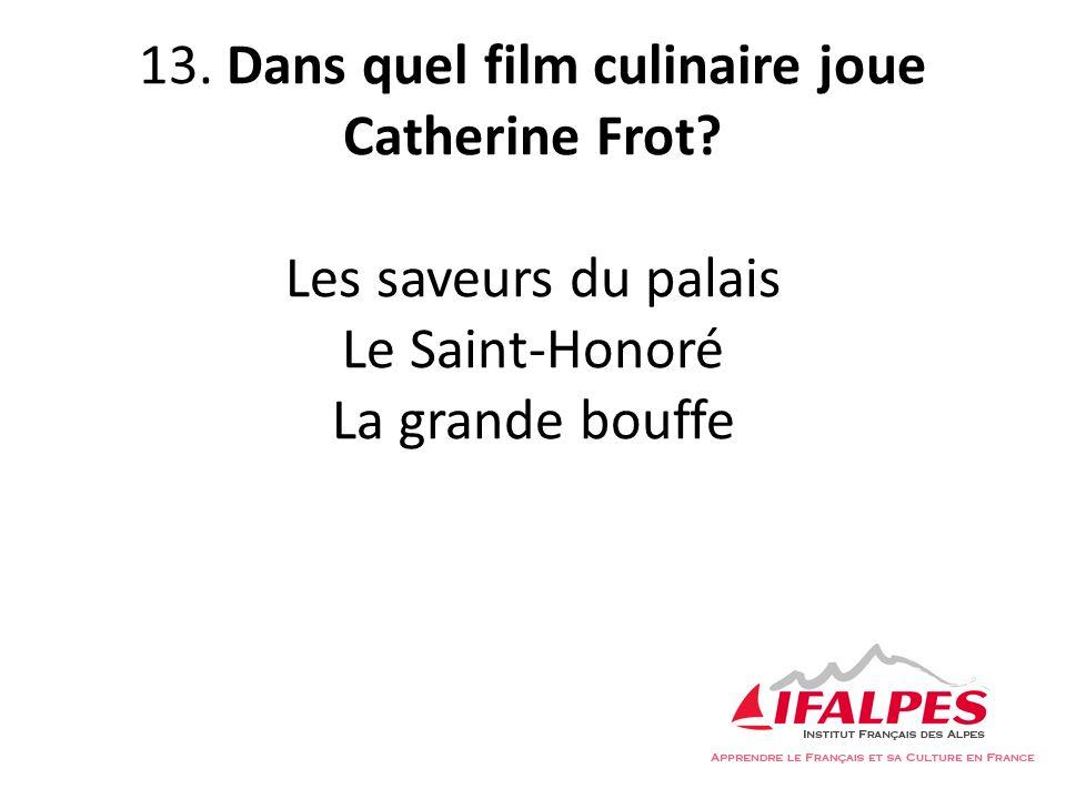 13. Dans quel film culinaire joue Catherine Frot? Les saveurs du palais Le Saint-Honoré La grande bouffe