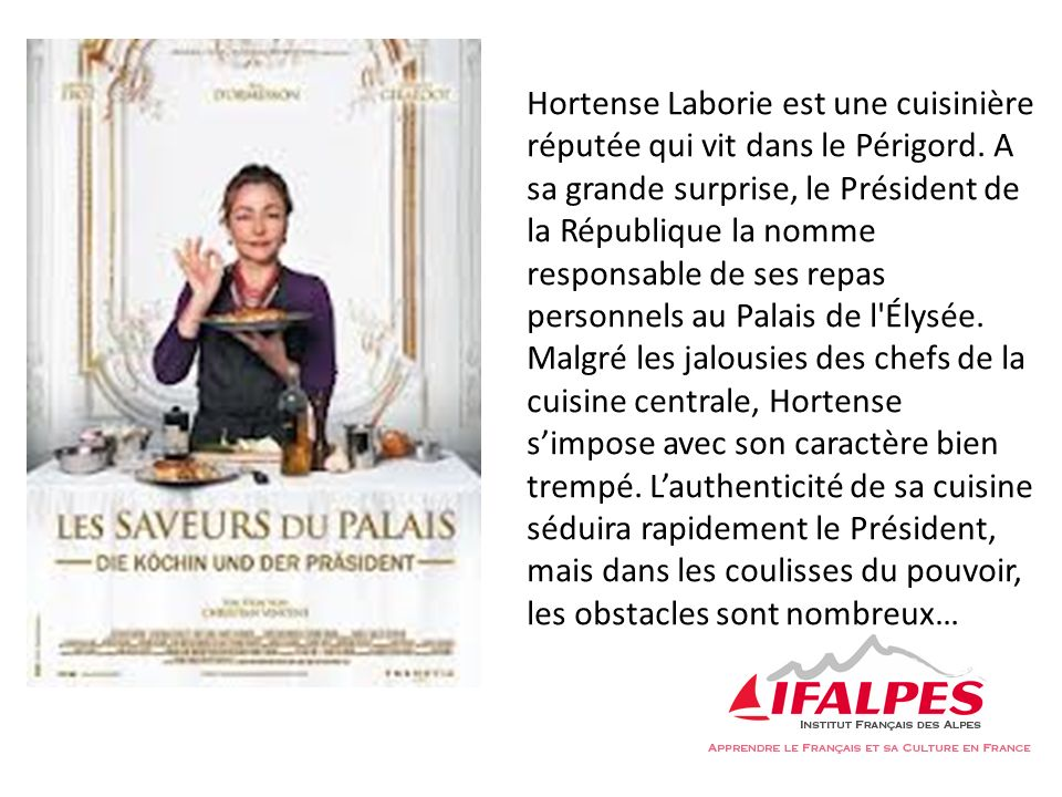 Hortense Laborie est une cuisinière réputée qui vit dans le Périgord. A sa grande surprise, le Président de la République la nomme responsable de ses