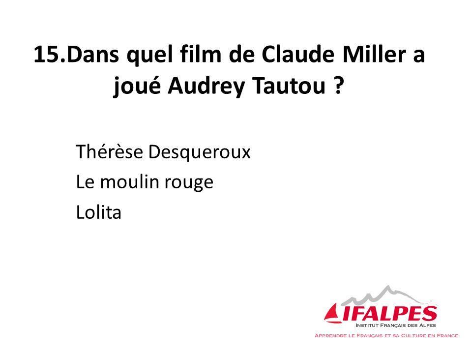 15.Dans quel film de Claude Miller a joué Audrey Tautou ? Thérèse Desqueroux Le moulin rouge Lolita