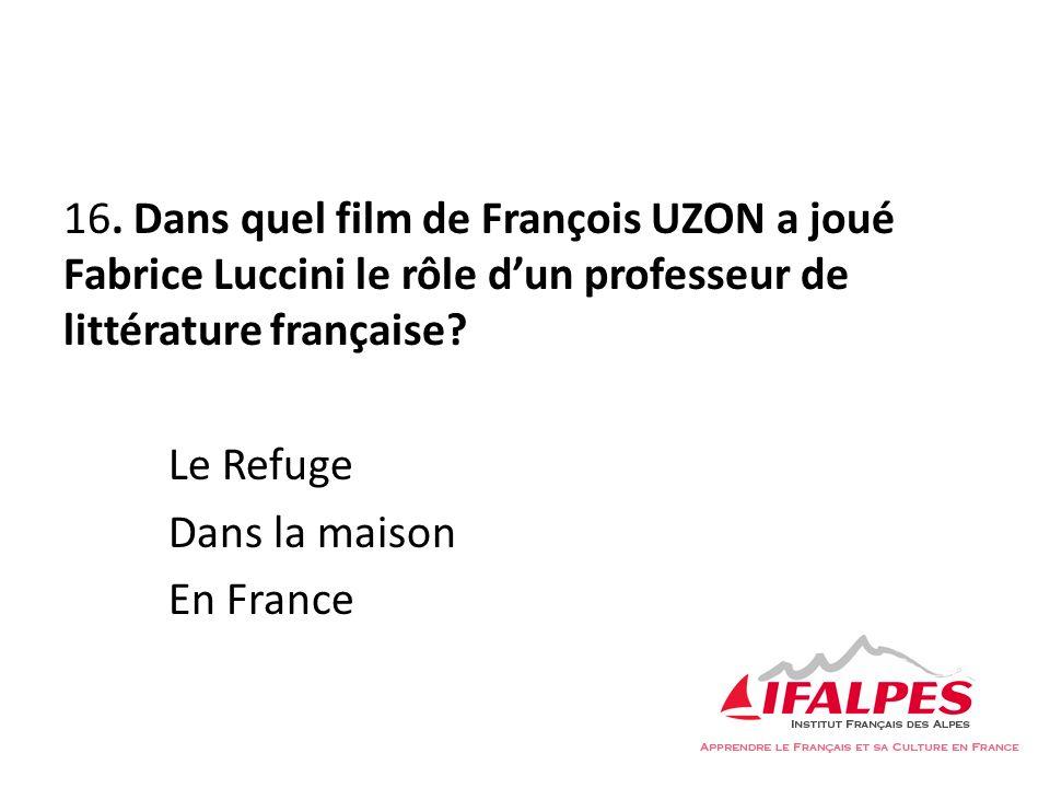 16. Dans quel film de François UZON a joué Fabrice Luccini le rôle dun professeur de littérature française? Le Refuge Dans la maison En France