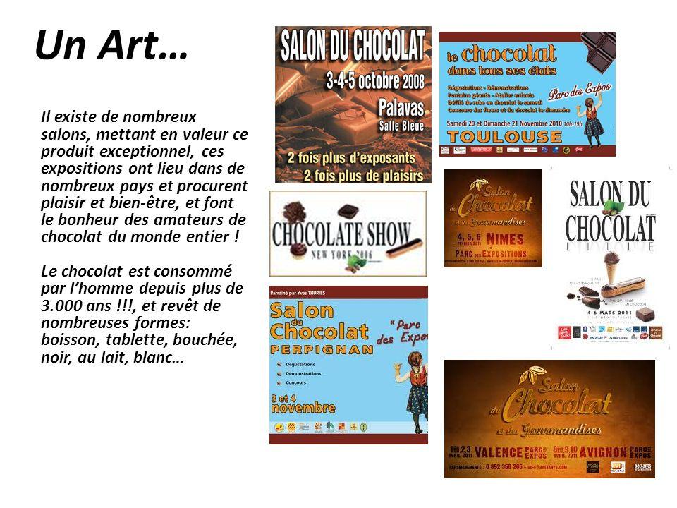 Un Art… Il existe de nombreux salons, mettant en valeur ce produit exceptionnel, ces expositions ont lieu dans de nombreux pays et procurent plaisir et bien-être, et font le bonheur des amateurs de chocolat du monde entier .
