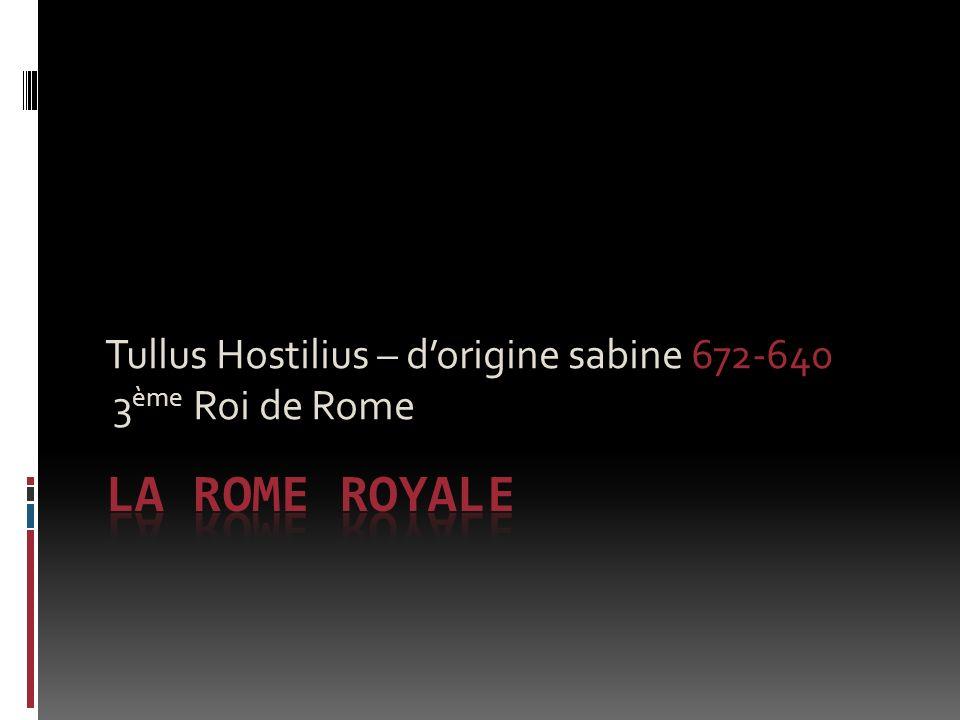 Tullus Hostilius – dorigine sabine 672-640 3 ème Roi de Rome
