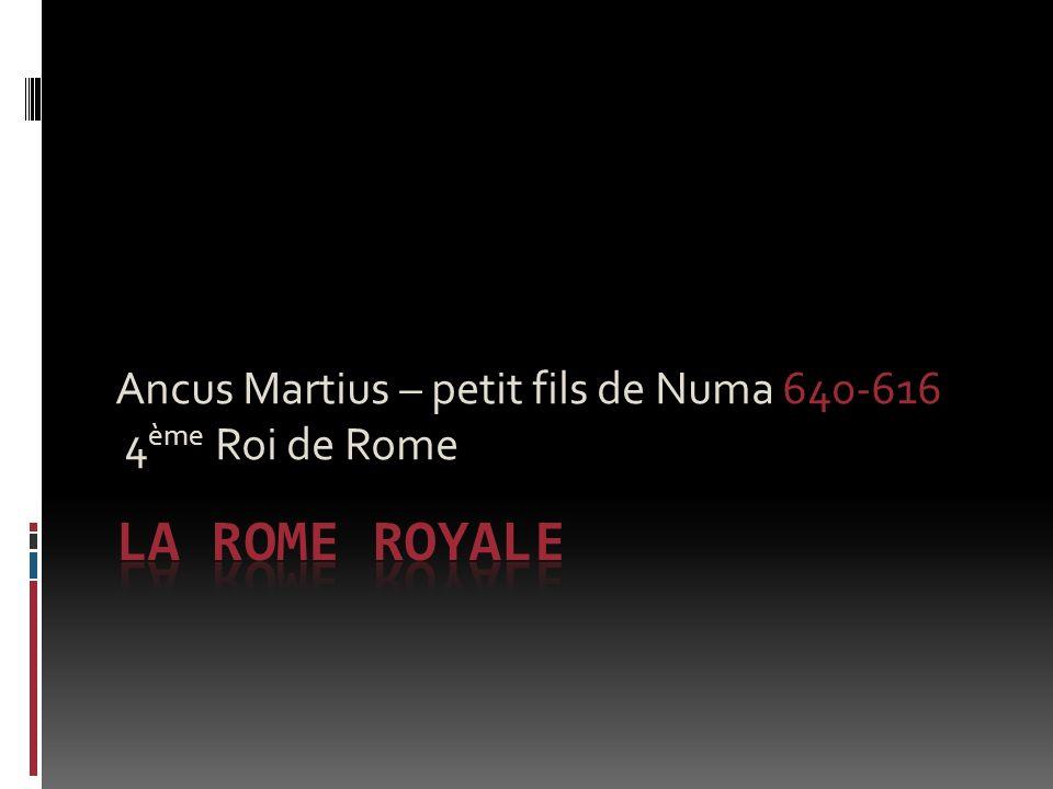Ancus Martius – petit fils de Numa 640-616 4 ème Roi de Rome