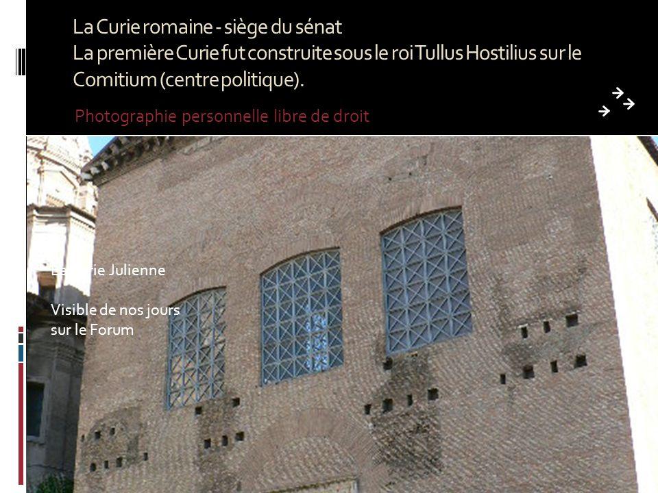 La Curie romaine - siège du sénat La première Curie fut construite sous le roi Tullus Hostilius sur le Comitium (centre politique).