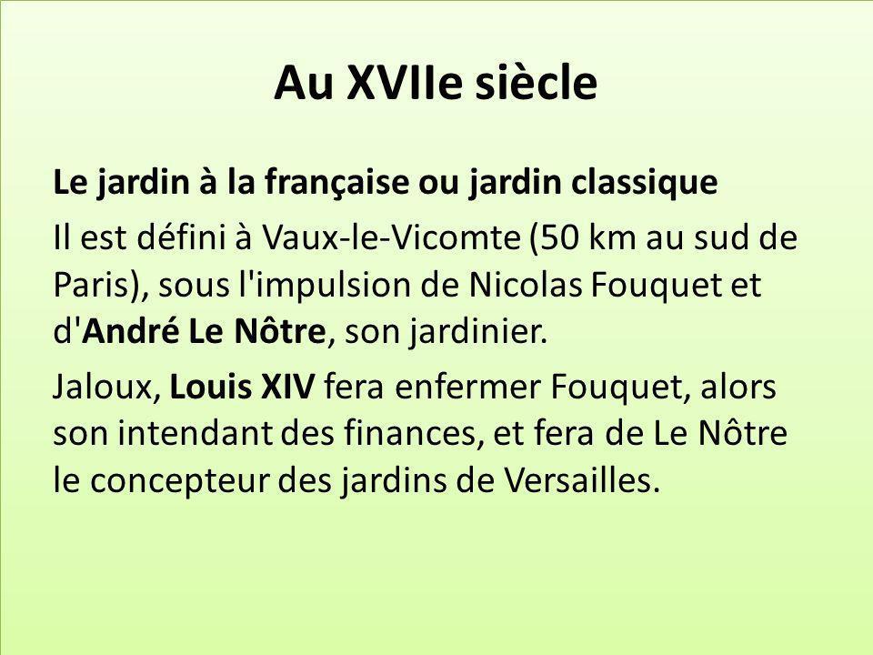 Au XVIIe siècle Le jardin à la française ou jardin classique Il est défini à Vaux-le-Vicomte (50 km au sud de Paris), sous l impulsion de Nicolas Fouquet et d André Le Nôtre, son jardinier.
