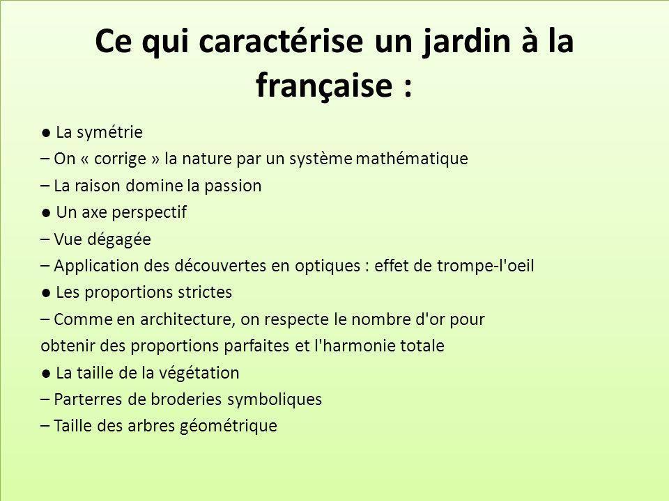 Ce qui caractérise un jardin à la française : La symétrie – On « corrige » la nature par un système mathématique – La raison domine la passion Un axe