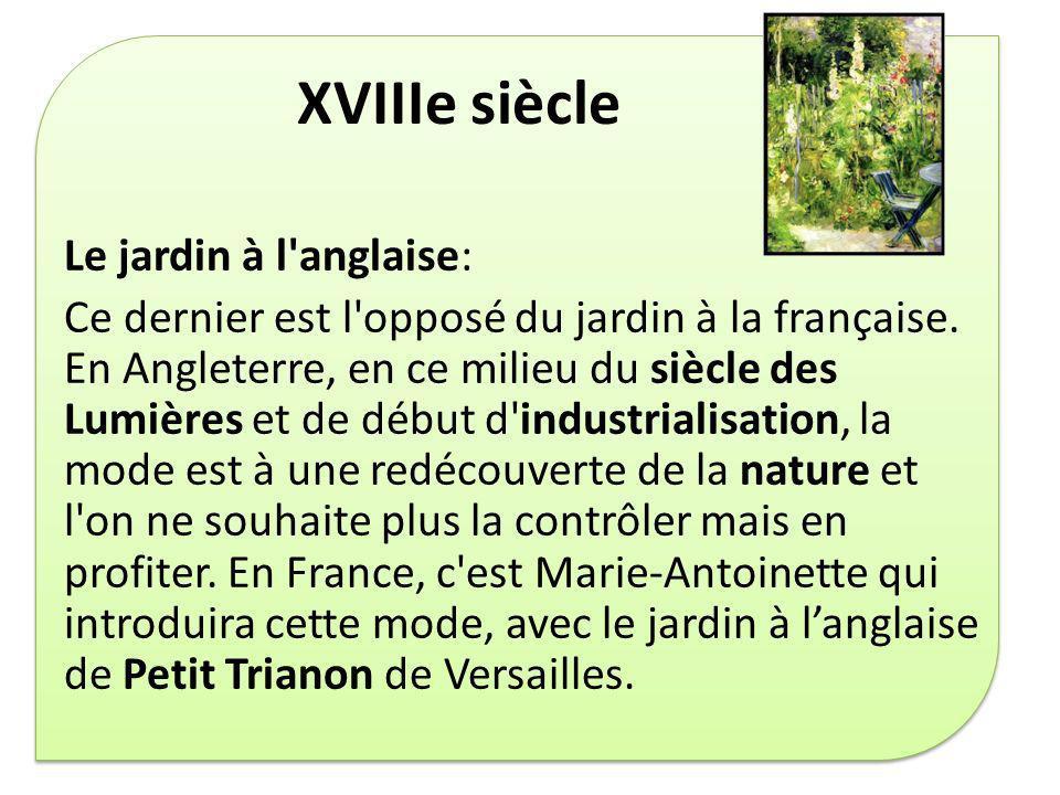 XVIIIe siècle Le jardin à l'anglaise: Ce dernier est l'opposé du jardin à la française. En Angleterre, en ce milieu du siècle des Lumières et de début